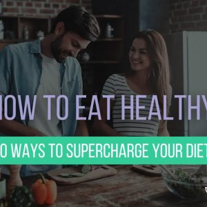 How to Eat Healthy: 10 Ways to Supercharge Your Diet