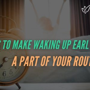 How to Make Waking Up Early a Part of Your Routine (According to Science)