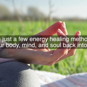 3 Different Forms of Energetic Power Healing: Exploring Energy Therapy