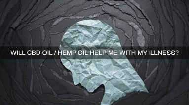 Will CBD Oil Hemp Oil Help Me With My Illness?
